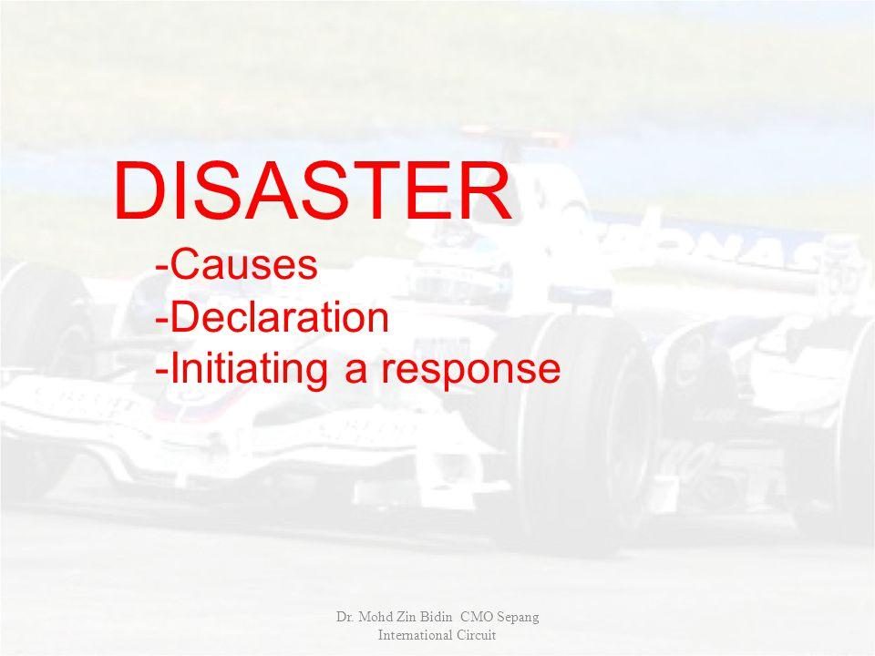 DISASTER -Causes -Declaration -Initiating a response Dr. Mohd Zin Bidin CMO Sepang International Circuit