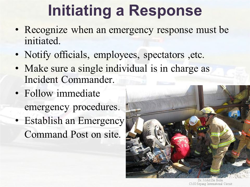 Initiating a Response Recognize when an emergency response must be initiated. Notify officials, employees, spectators,etc. Make sure a single individu