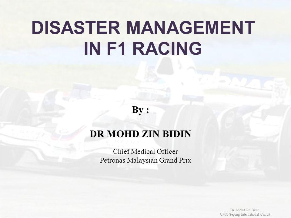 DISASTER MANAGEMENT IN F1 RACING By : DR MOHD ZIN BIDIN Dr. Mohd Zin Bidin CMO Sepang International Circuit Chief Medical Officer Petronas Malaysian G