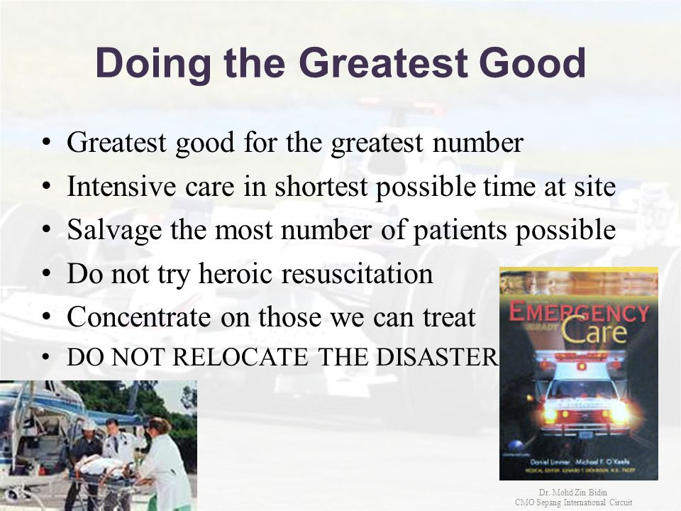 Doing the Greatest Good Greatest good for the greatest number Intensive care in shortest possible time at site Salvage the most number of patients pos