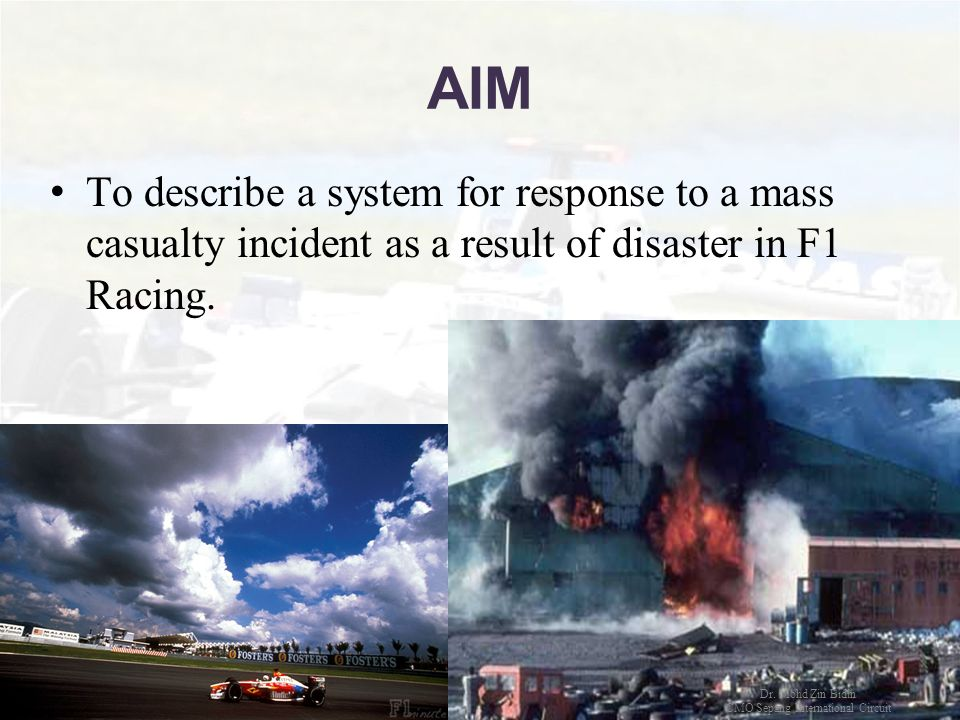 AIM To describe a system for response to a mass casualty incident as a result of disaster in F1 Racing. Dr. Mohd Zin Bidin CMO Sepang International Ci
