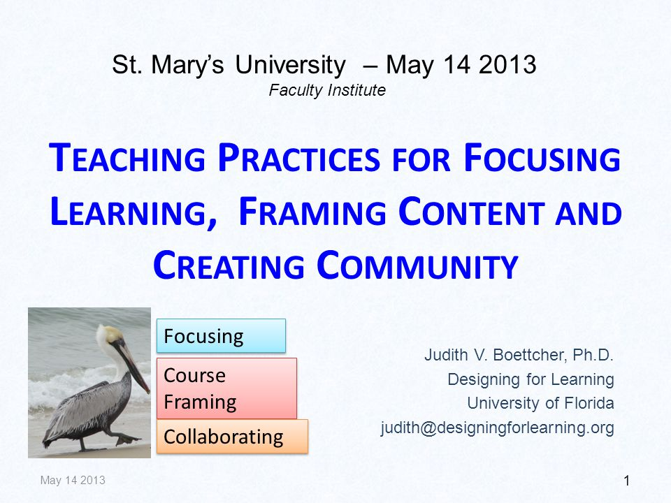 T EACHING P RACTICES FOR F OCUSING L EARNING, F RAMING C ONTENT AND C REATING C OMMUNITY Judith V. Boettcher, Ph.D. Designing for Learning University