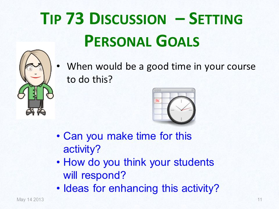 T IP 73 D ISCUSSION – S ETTING P ERSONAL G OALS When would be a good time in your course to do this? May 14 201311 Can you make time for this activity