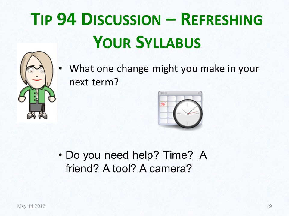 T IP 94 D ISCUSSION – R EFRESHING Y OUR S YLLABUS What one change might you make in your next term? May 14 201319 Do you need help? Time? A friend? A