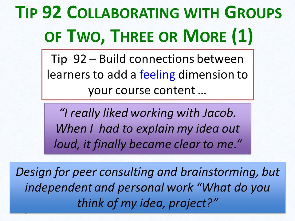 T IP 92 C OLLABORATING WITH G ROUPS OF T WO, T HREE OR M ORE (1) May 14 201320 Tip 92 – Build connections between learners to add a feeling dimension to your course content … I really liked working with Jacob.