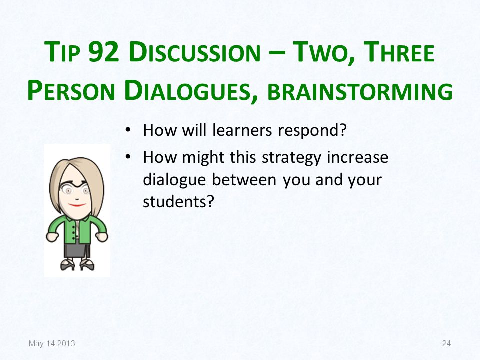 T IP 92 D ISCUSSION – T WO, T HREE P ERSON D IALOGUES, BRAINSTORMING How will learners respond? How might this strategy increase dialogue between you