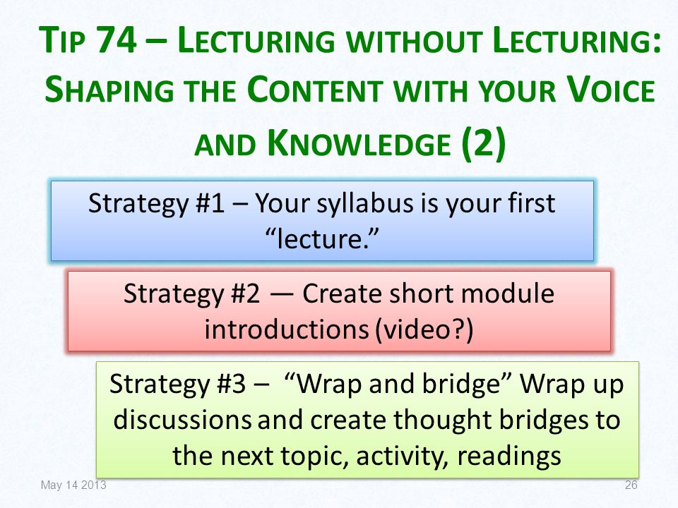 T IP 74 – L ECTURING WITHOUT L ECTURING : S HAPING THE C ONTENT WITH YOUR V OICE AND K NOWLEDGE (2) May 14 201326 Strategy #1 – Your syllabus is your