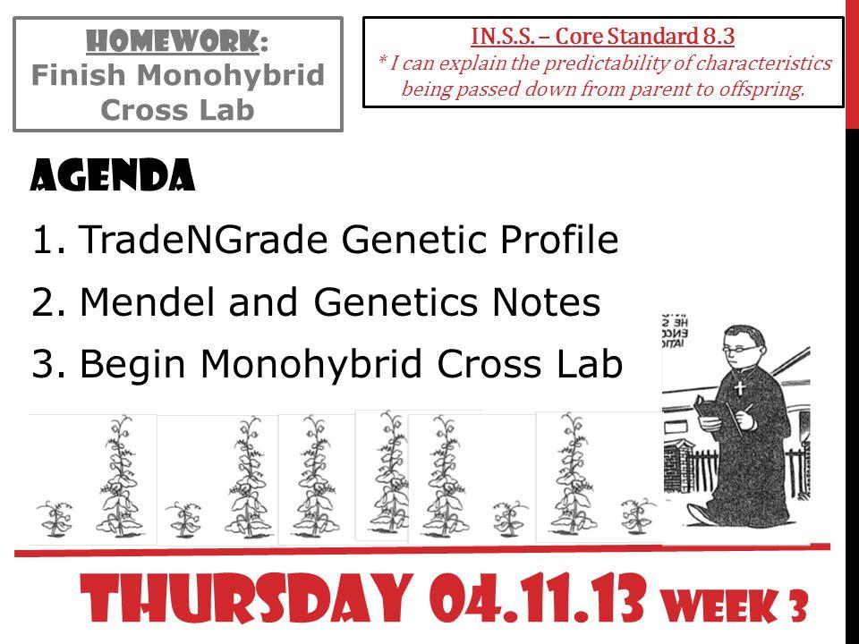 THURSDAY 04.11.13 WEEK 3 Agenda 1.TradeNGrade Genetic Profile 2.Mendel and Genetics Notes 3.Begin Monohybrid Cross Lab IN.S.S. – Core Standard 8.3 * I