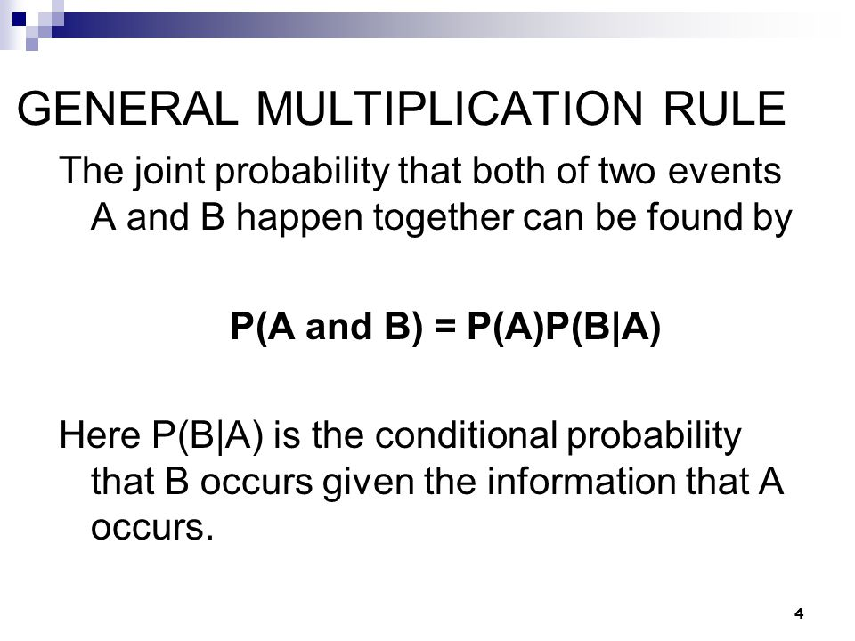 GENERAL MULTIPLICATION RULE The joint probability that both of two events A and B happen together can be found by P(A and B) = P(A)P(B|A) Here P(B|A) is the conditional probability that B occurs given the information that A occurs.