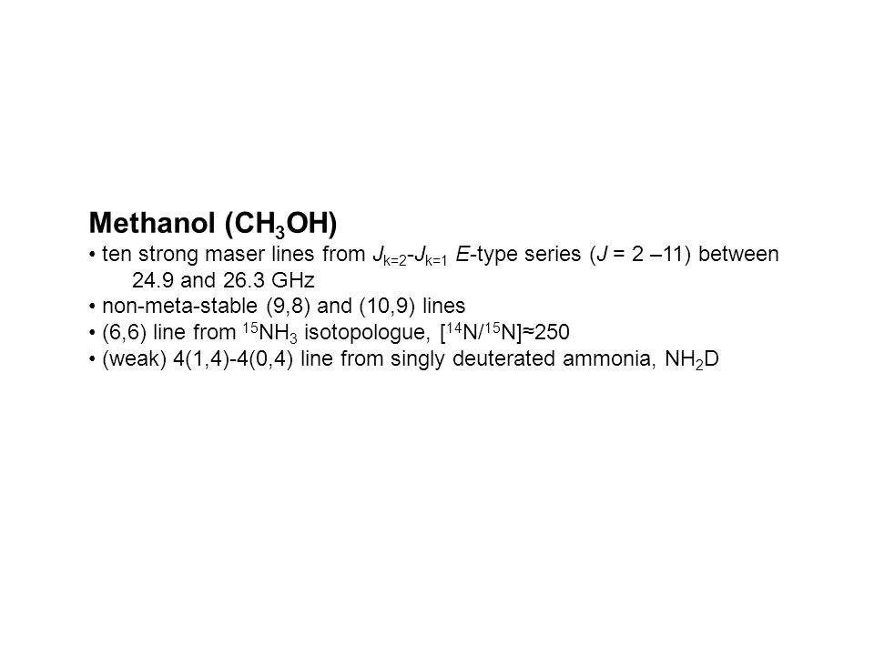 Methanol (CH 3 OH) ten strong maser lines from J k=2 -J k=1 E-type series (J = 2 –11) between 24.9 and 26.3 GHz non-meta-stable (9,8) and (10,9) lines
