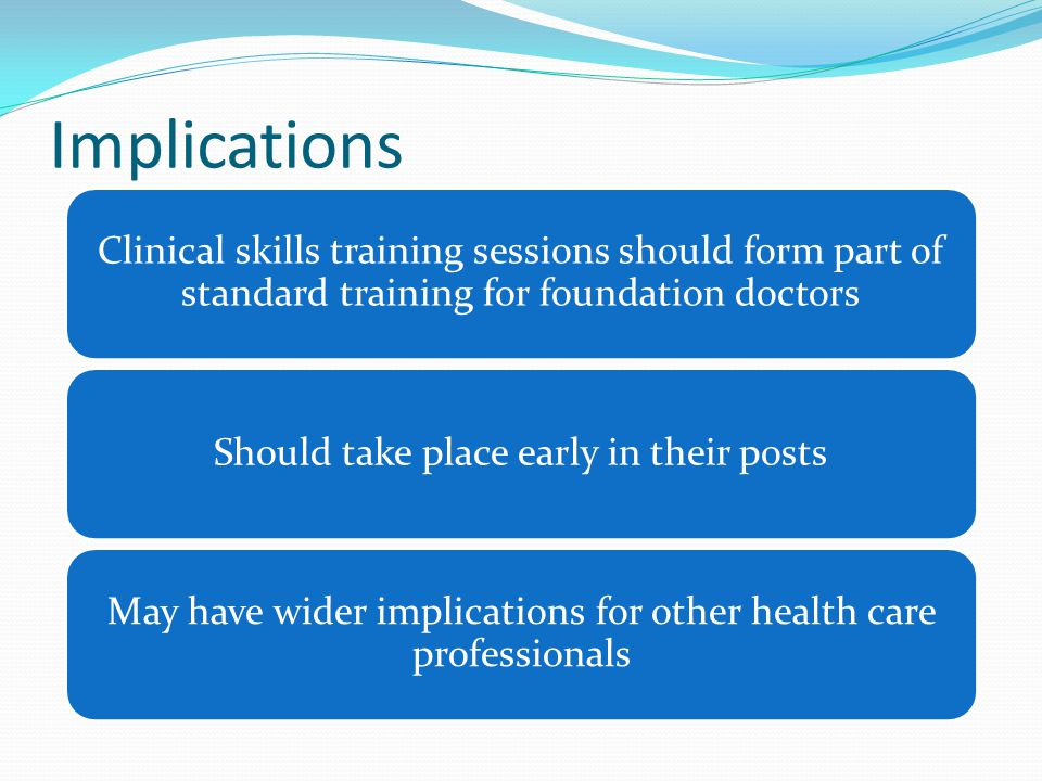 Clinical skills training sessions should form part of standard training for foundation doctors Should take place early in their posts May have wider implications for other health care professionals Implications