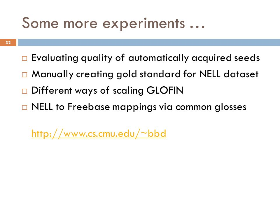 Some more experiments … 32  Evaluating quality of automatically acquired seeds  Manually creating gold standard for NELL dataset  Different ways of scaling GLOFIN  NELL to Freebase mappings via common glosses http://www.cs.cmu.edu/~bbd http://www.cs.cmu.edu/~bbd