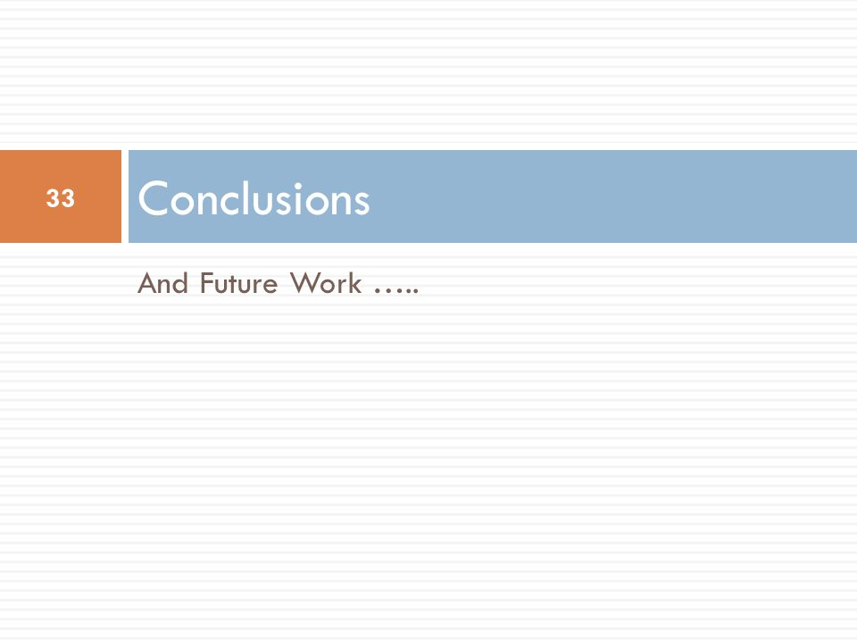And Future Work ….. Conclusions 33