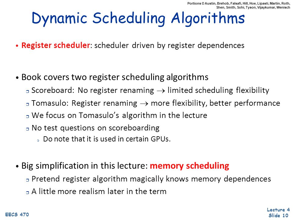 Lecture 4 Slide 10 EECS 470 Portions © Austin, Brehob, Falsafi, Hill, Hoe, Lipasti, Martin, Roth, Shen, Smith, Sohi, Tyson, Vijaykumar, Wenisch Dynamic Scheduling Algorithms Register scheduler: scheduler driven by register dependences Book covers two register scheduling algorithms r Scoreboard: No register renaming  limited scheduling flexibility r Tomasulo: Register renaming  more flexibility, better performance r We focus on Tomasulo's algorithm in the lecture r No test questions on scoreboarding m Do note that it is used in certain GPUs.