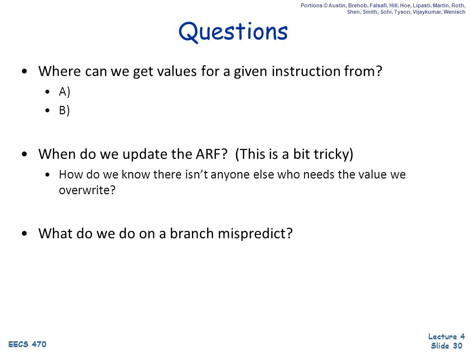 EECS 470 Lecture 4 Slide 30 EECS 470 Portions © Austin, Brehob, Falsafi, Hill, Hoe, Lipasti, Martin, Roth, Shen, Smith, Sohi, Tyson, Vijaykumar, Wenisch Questions Where can we get values for a given instruction from.