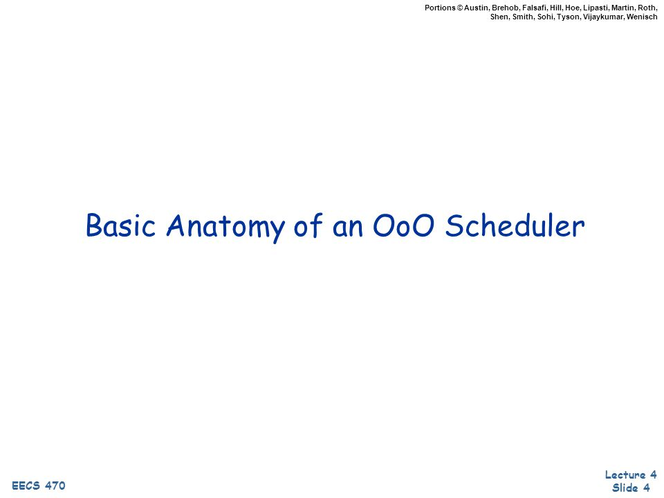 EECS 470 Lecture 4 Slide 45 EECS 470 Portions © Austin, Brehob, Falsafi, Hill, Hoe, Lipasti, Martin, Roth, Shen, Smith, Sohi, Tyson, Vijaykumar, Wenisch Dynamic Scheduling Summary Dynamic scheduling: out-of-order execution Higher pipeline/FU utilization, improved performance Easier and more effective in hardware than software +More storage locations than architectural registers +Dynamic handling of cache misses Instruction buffer: multiple F/D latches Implements large scheduling scope + passing functionality Split decode into in-order dispatch and out-of-order issue Stall vs.