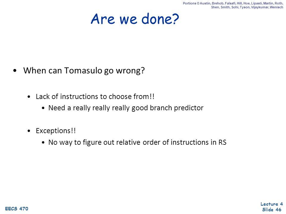 EECS 470 Lecture 4 Slide 46 EECS 470 Portions © Austin, Brehob, Falsafi, Hill, Hoe, Lipasti, Martin, Roth, Shen, Smith, Sohi, Tyson, Vijaykumar, Wenisch Are we done.