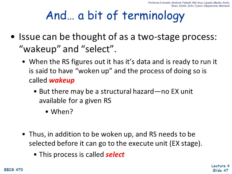 EECS 470 Lecture 4 Slide 47 EECS 470 Portions © Austin, Brehob, Falsafi, Hill, Hoe, Lipasti, Martin, Roth, Shen, Smith, Sohi, Tyson, Vijaykumar, Wenisch And… a bit of terminology Issue can be thought of as a two-stage process: wakeup and select .