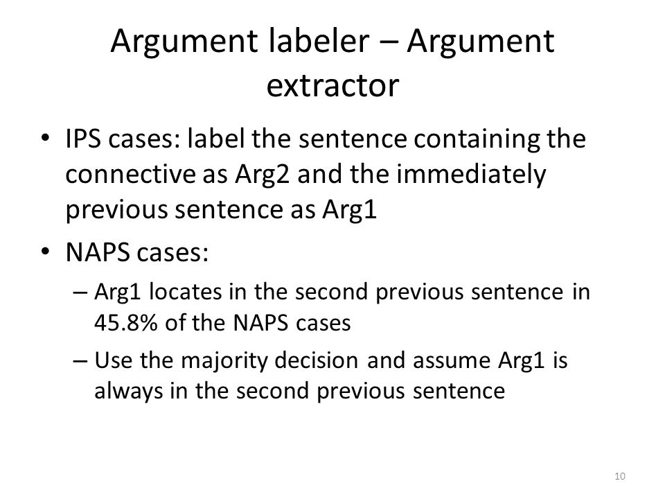 Argument labeler – Argument extractor IPS cases: label the sentence containing the connective as Arg2 and the immediately previous sentence as Arg1 NAPS cases: – Arg1 locates in the second previous sentence in 45.8% of the NAPS cases – Use the majority decision and assume Arg1 is always in the second previous sentence 10