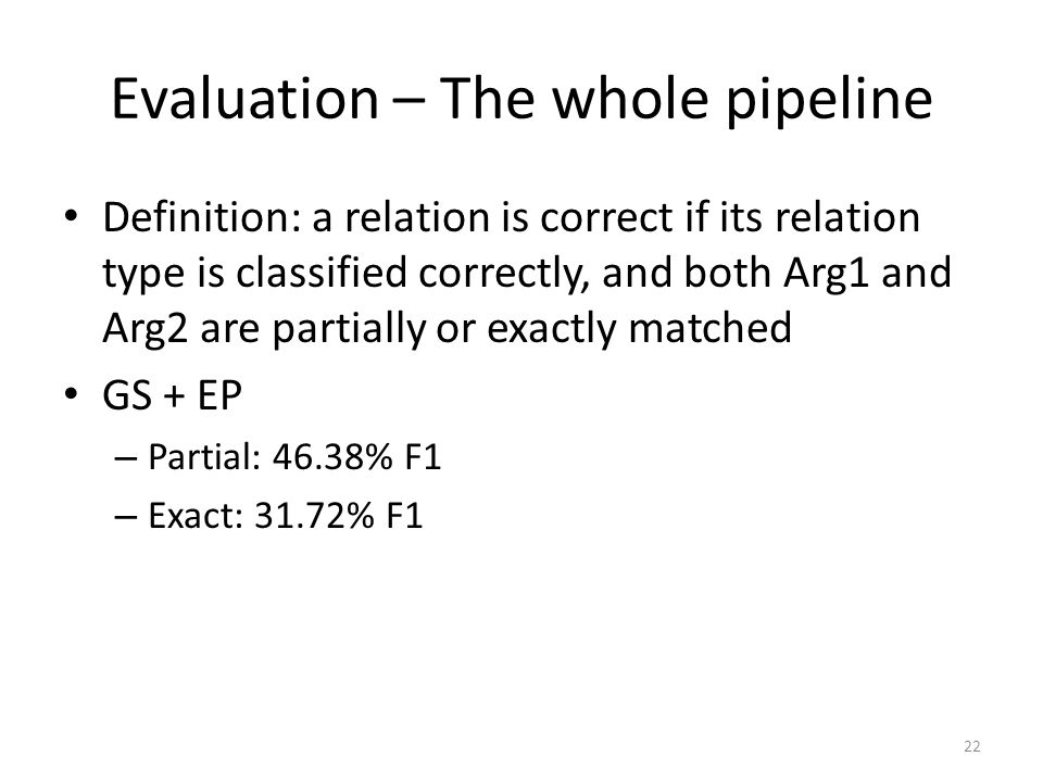 Evaluation – The whole pipeline Definition: a relation is correct if its relation type is classified correctly, and both Arg1 and Arg2 are partially or exactly matched GS + EP – Partial: 46.38% F1 – Exact: 31.72% F1 22