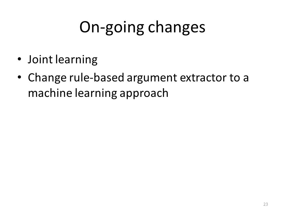 On-going changes Joint learning Change rule-based argument extractor to a machine learning approach 23