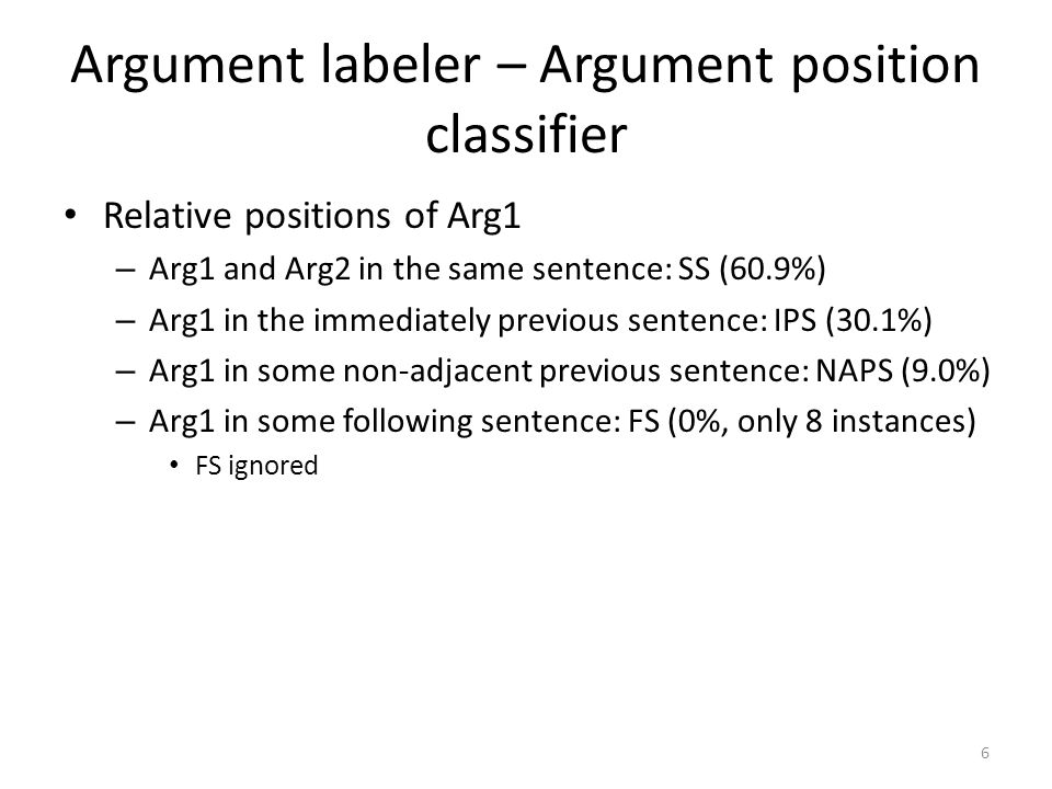 Argument labeler – Argument position classifier Relative positions of Arg1 – Arg1 and Arg2 in the same sentence: SS (60.9%) – Arg1 in the immediately previous sentence: IPS (30.1%) – Arg1 in some non-adjacent previous sentence: NAPS (9.0%) – Arg1 in some following sentence: FS (0%, only 8 instances) FS ignored 6