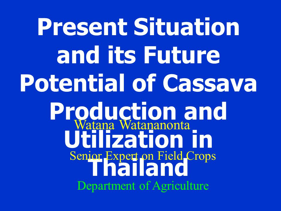 Present Situation and its Future Potential of Cassava Production and Utilization in Thailand Watana Watananonta Senior Expert on Field Crops Department of Agriculture