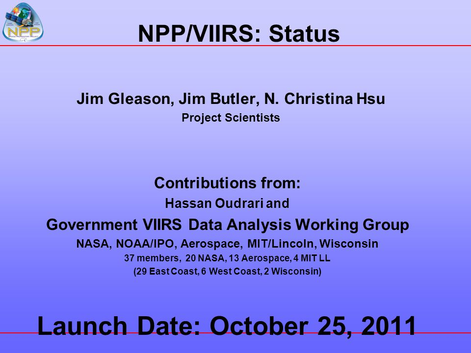NPP/VIIRS: Status Jim Gleason, Jim Butler, N. Christina Hsu Project Scientists Contributions from: Hassan Oudrari and Government VIIRS Data Analysis W