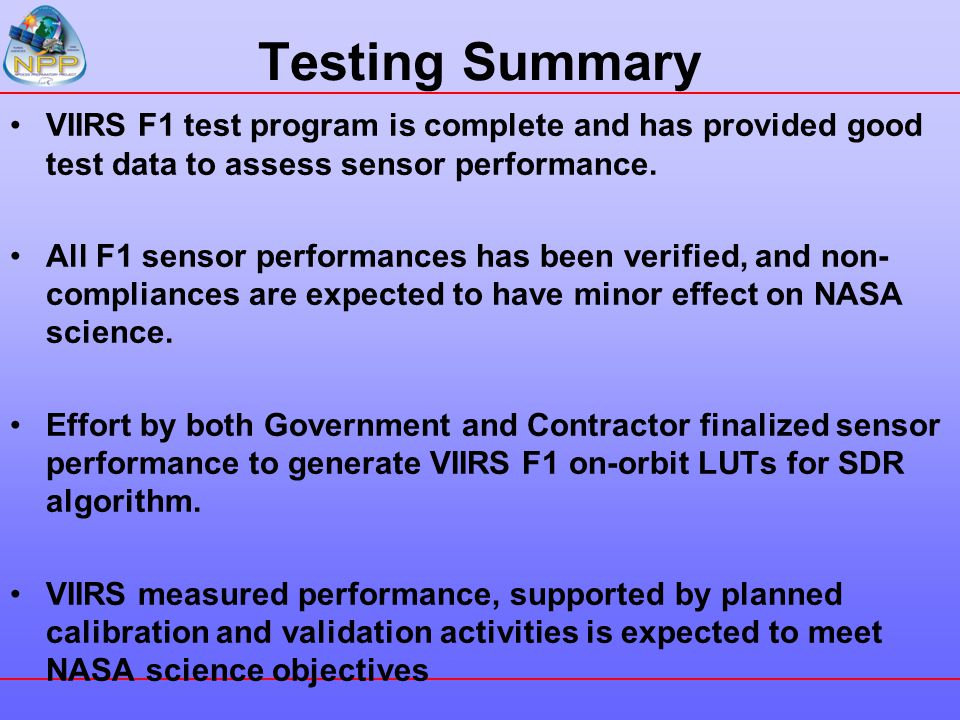 Testing Summary VIIRS F1 test program is complete and has provided good test data to assess sensor performance. All F1 sensor performances has been ve