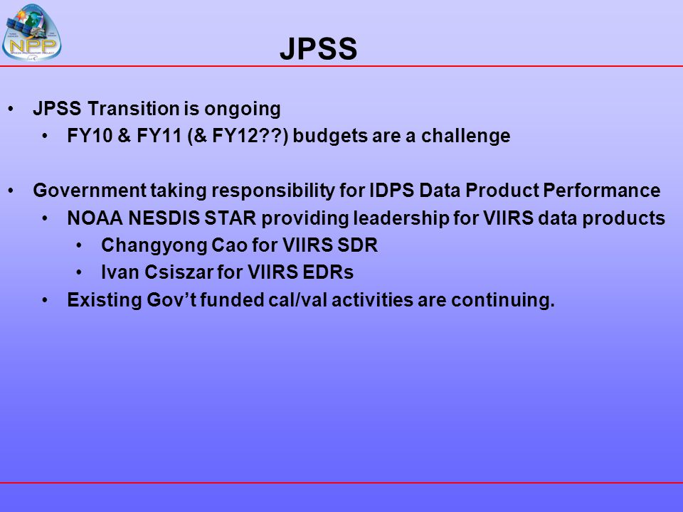 JPSS JPSS Transition is ongoing FY10 & FY11 (& FY12??) budgets are a challenge Government taking responsibility for IDPS Data Product Performance NOAA