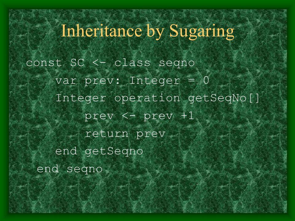 Inheritance by Sugaring const SC <- class seqno var prev: Integer = 0 Integer operation getSeqNo[] prev <- prev +1 return prev end getSeqno end seqno