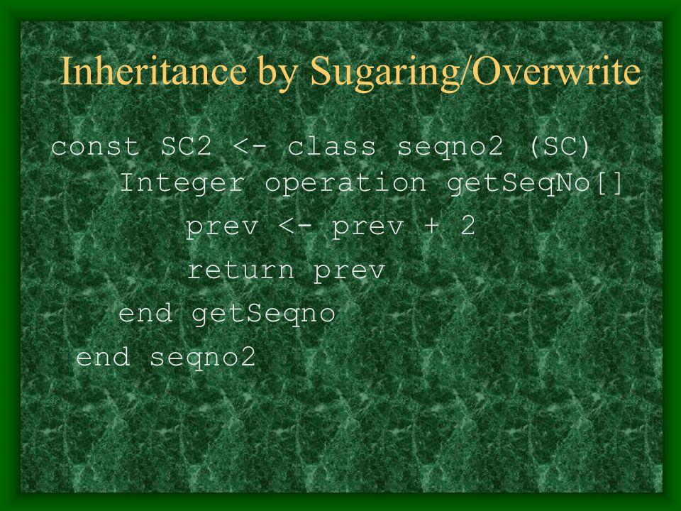 Inheritance by Sugaring/Overwrite const SC2 <- class seqno2 (SC) Integer operation getSeqNo[] prev <- prev + 2 return prev end getSeqno end seqno2