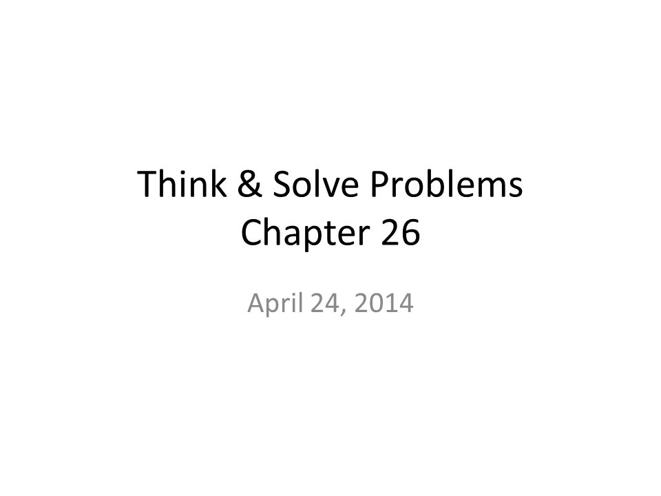 Think & Solve Problems Chapter 26 April 24, 2014
