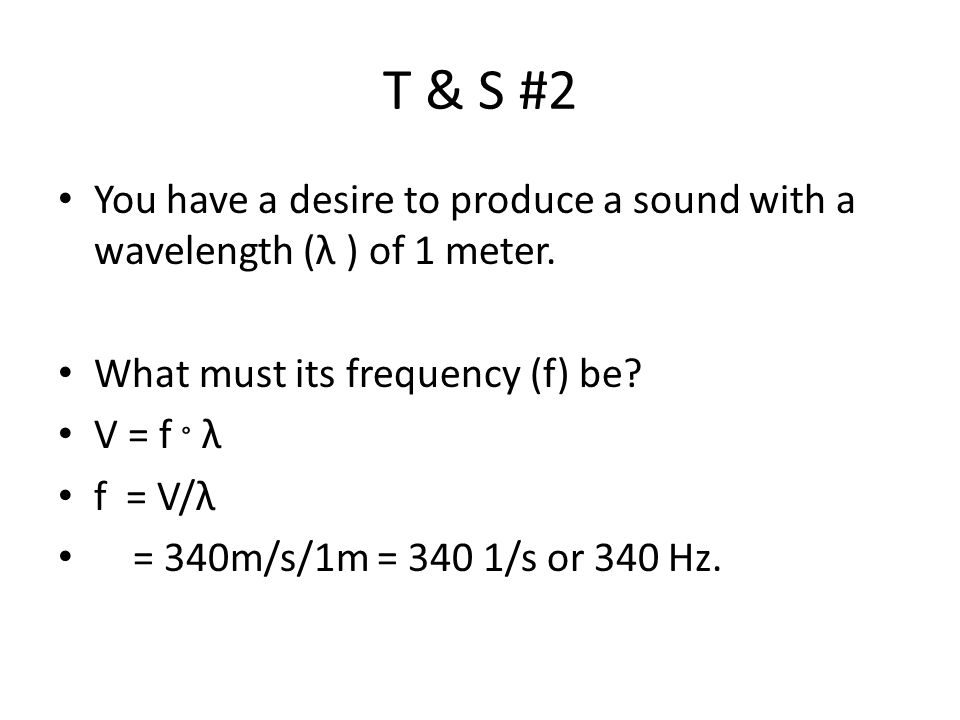 T & S #2 You have a desire to produce a sound with a wavelength (λ ) of 1 meter. What must its frequency (f) be? V = f ° λ f = V/λ = 340m/s/1m = 340 1