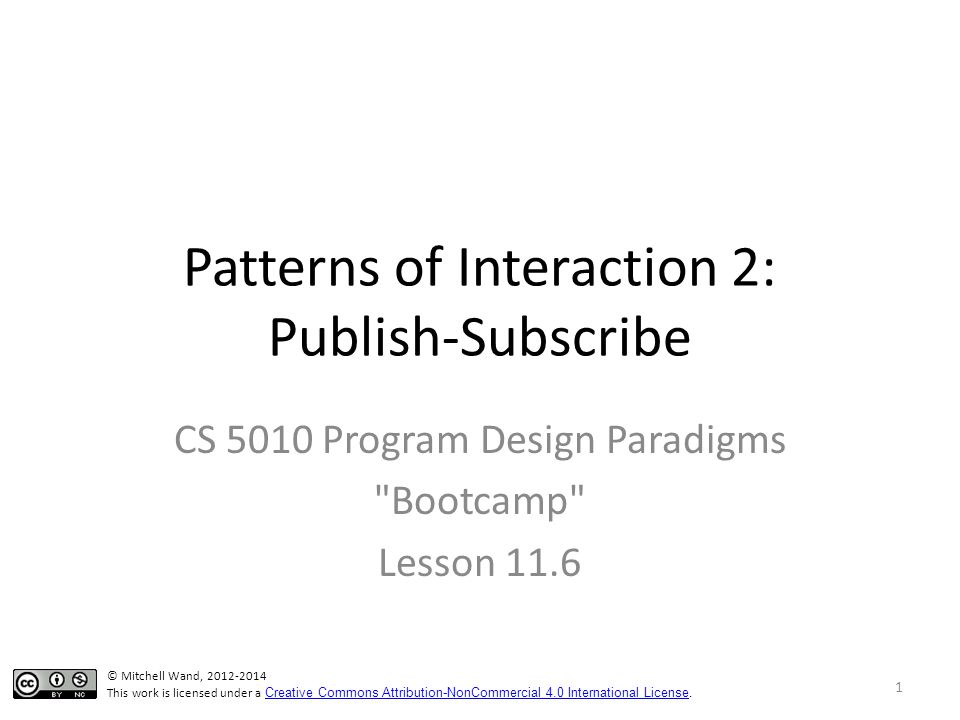 Patterns of Interaction 2: Publish-Subscribe CS 5010 Program Design Paradigms Bootcamp Lesson 11.6 © Mitchell Wand, 2012-2014 This work is licensed under a Creative Commons Attribution-NonCommercial 4.0 International License.
