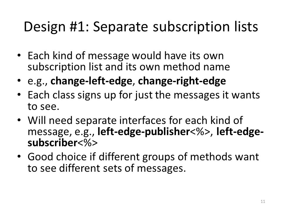 Design #1: Separate subscription lists Each kind of message would have its own subscription list and its own method name e.g., change-left-edge, change-right-edge Each class signs up for just the messages it wants to see.