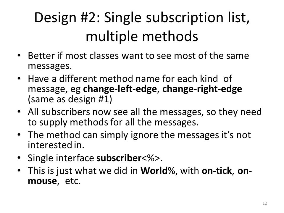 Design #2: Single subscription list, multiple methods Better if most classes want to see most of the same messages.