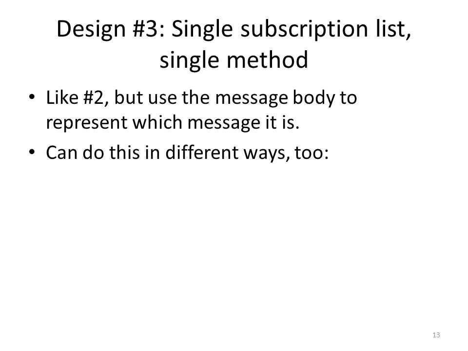 Design #3: Single subscription list, single method Like #2, but use the message body to represent which message it is.