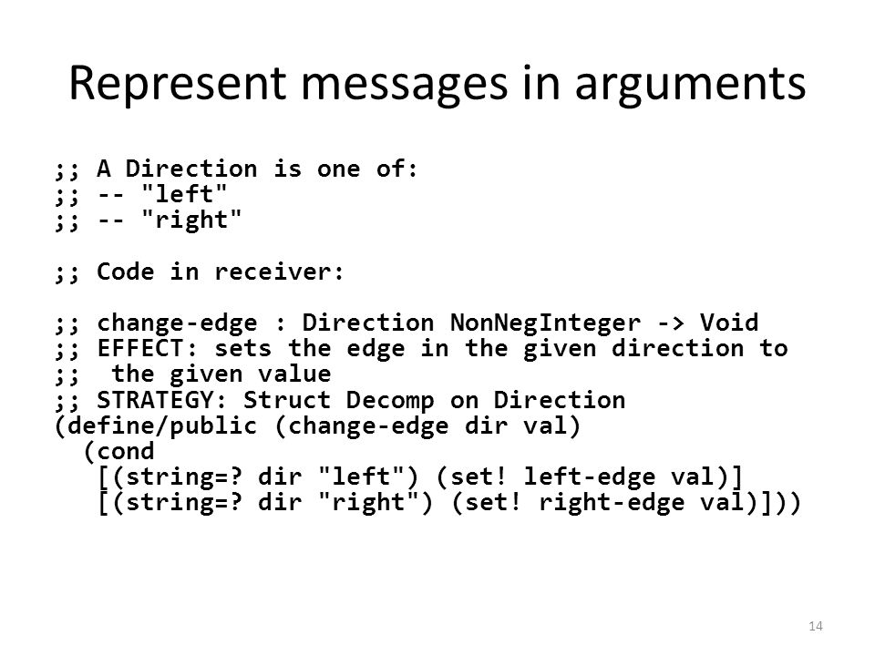 Represent messages in arguments ;; A Direction is one of: ;; -- left ;; -- right ;; Code in receiver: ;; change-edge : Direction NonNegInteger -> Void ;; EFFECT: sets the edge in the given direction to ;; the given value ;; STRATEGY: Struct Decomp on Direction (define/public (change-edge dir val) (cond [(string=.