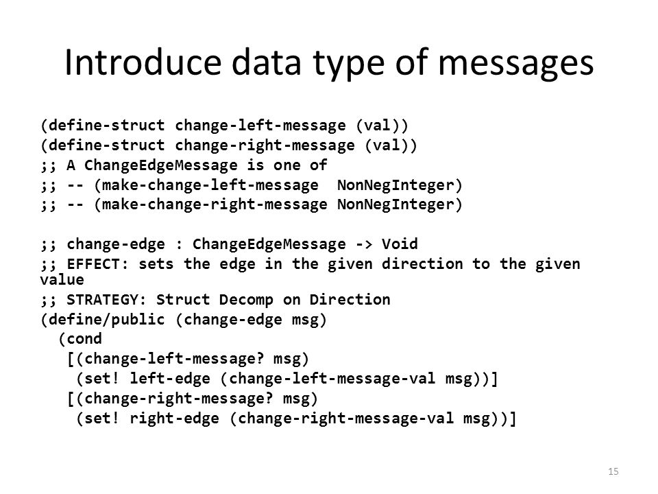 Introduce data type of messages (define-struct change-left-message (val)) (define-struct change-right-message (val)) ;; A ChangeEdgeMessage is one of ;; -- (make-change-left-message NonNegInteger) ;; -- (make-change-right-message NonNegInteger) ;; change-edge : ChangeEdgeMessage -> Void ;; EFFECT: sets the edge in the given direction to the given value ;; STRATEGY: Struct Decomp on Direction (define/public (change-edge msg) (cond [(change-left-message.