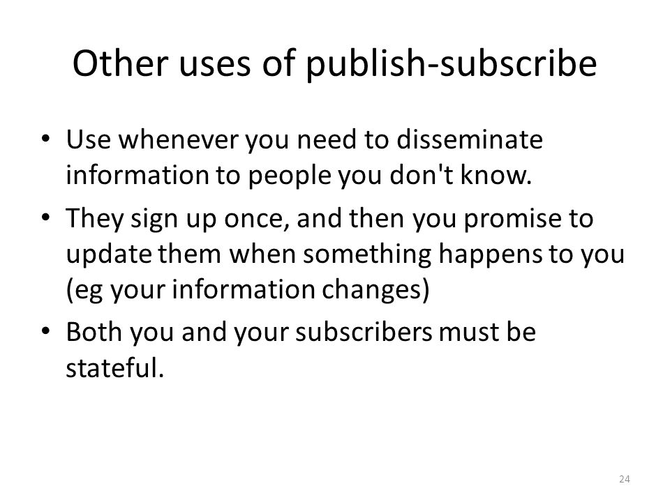 Other uses of publish-subscribe Use whenever you need to disseminate information to people you don t know.