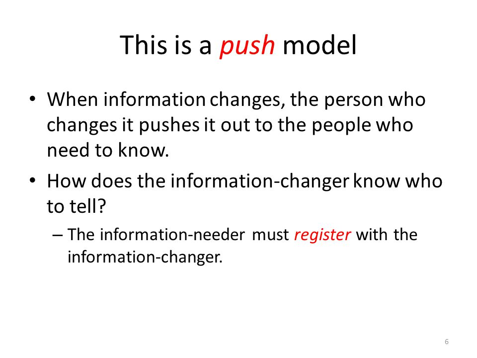 This is a push model When information changes, the person who changes it pushes it out to the people who need to know.