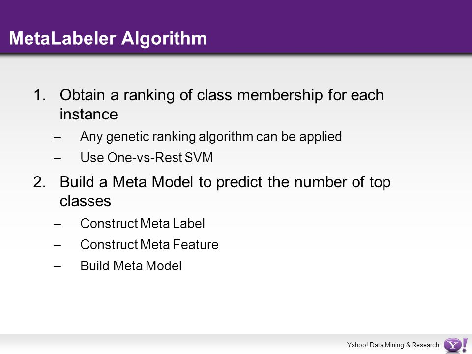 Yahoo! Data Mining & Research MetaLabeler Algorithm 1.Obtain a ranking of class membership for each instance –Any genetic ranking algorithm can be app