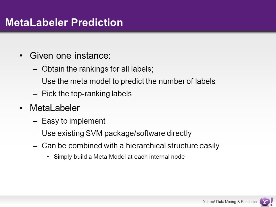 Yahoo! Data Mining & Research MetaLabeler Prediction Given one instance: –Obtain the rankings for all labels; –Use the meta model to predict the numbe