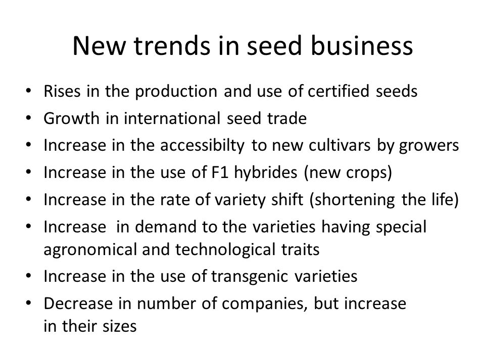 New trends in seed business Rises in the production and use of certified seeds Growth in international seed trade Increase in the accessibilty to new cultivars by growers Increase in the use of F1 hybrides (new crops) Increase in the rate of variety shift (shortening the life) Increase in demand to the varieties having special agronomical and technological traits Increase in the use of transgenic varieties Decrease in number of companies, but increase in their sizes