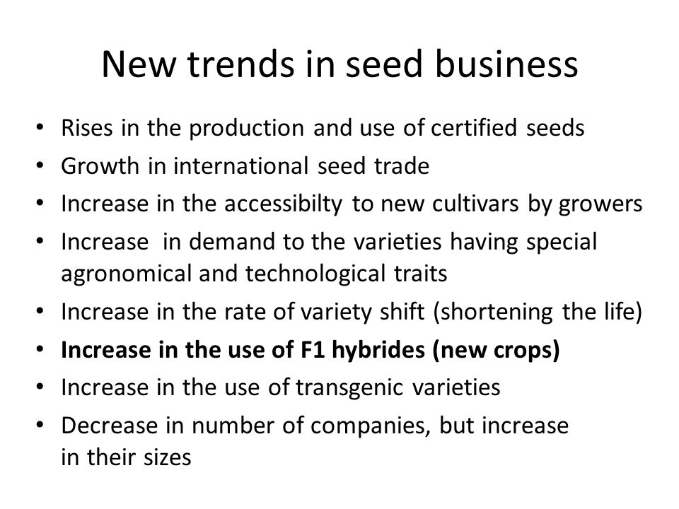 New trends in seed business Rises in the production and use of certified seeds Growth in international seed trade Increase in the accessibilty to new