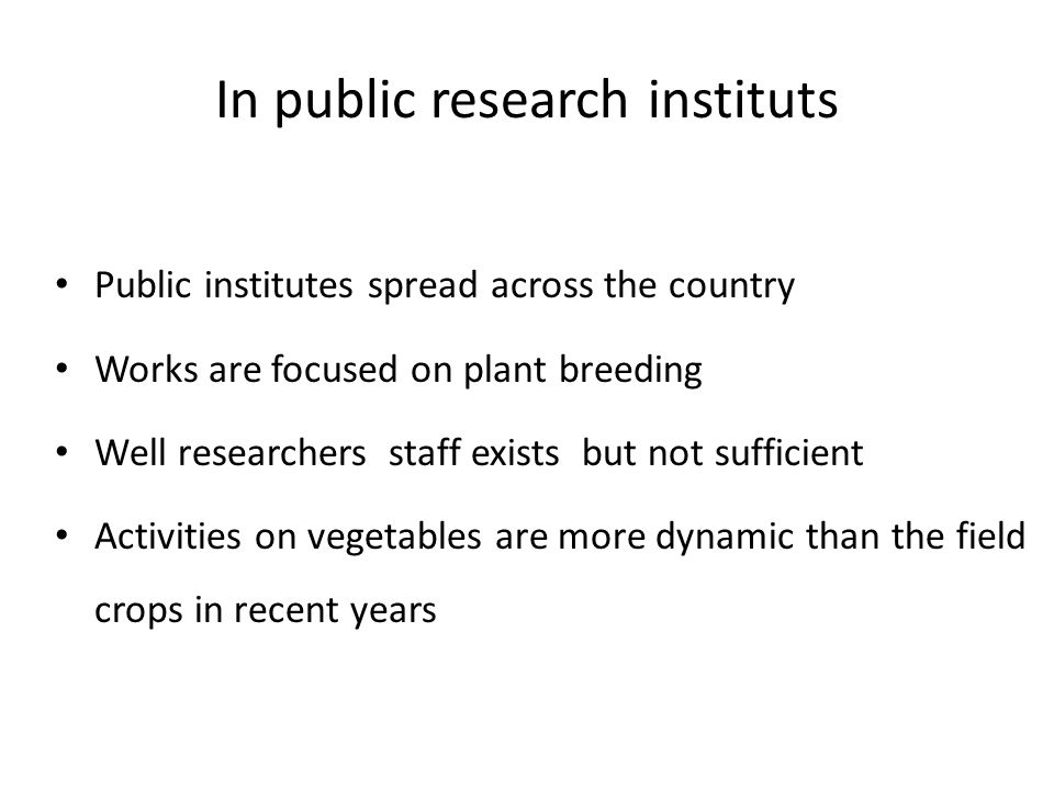 In public research instituts Public institutes spread across the country Works are focused on plant breeding Well researchers staff exists but not sufficient Activities on vegetables are more dynamic than the field crops in recent years