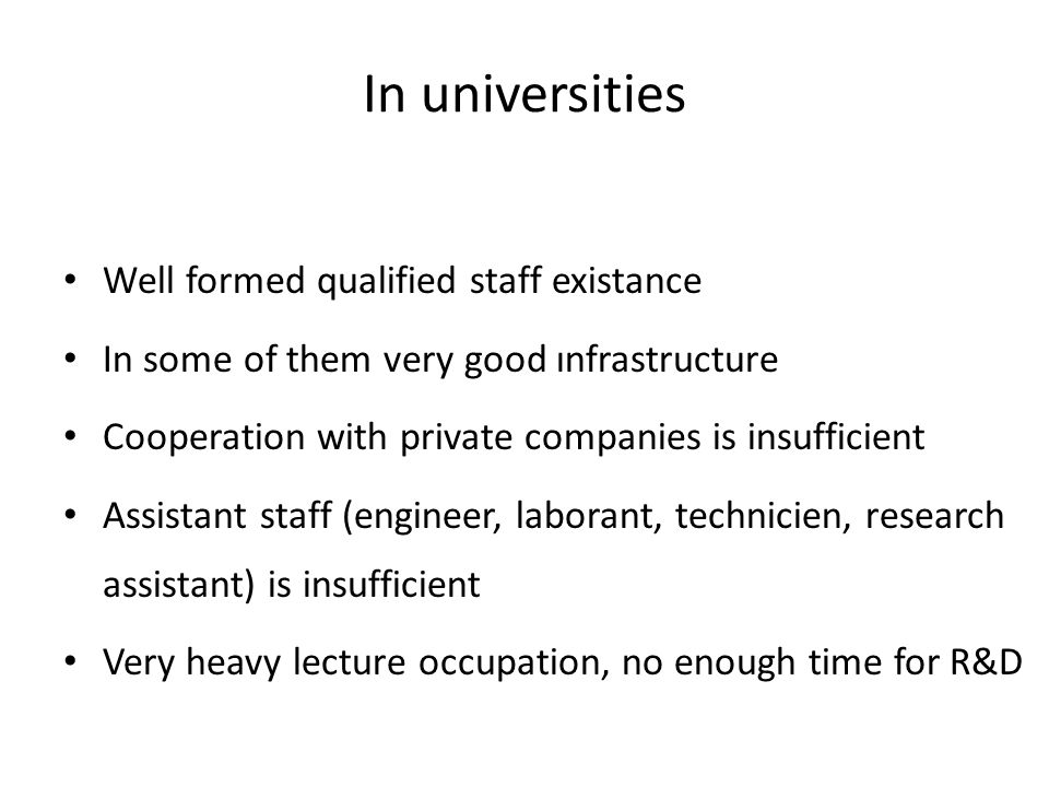 In universities Well formed qualified staff existance In some of them very good ınfrastructure Cooperation with private companies is insufficient Assi