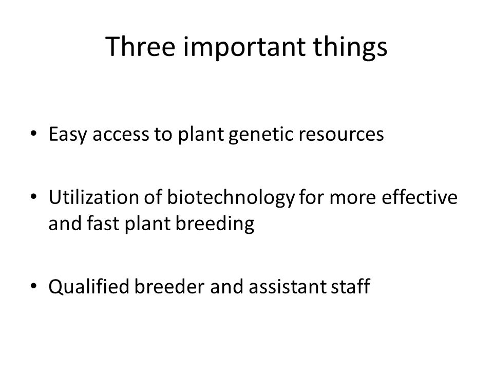 Three important things Easy access to plant genetic resources Utilization of biotechnology for more effective and fast plant breeding Qualified breeder and assistant staff
