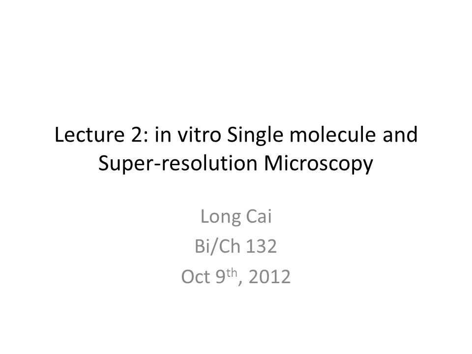 Lecture 2: in vitro Single molecule and Super-resolution Microscopy Long Cai Bi/Ch 132 Oct 9 th, 2012